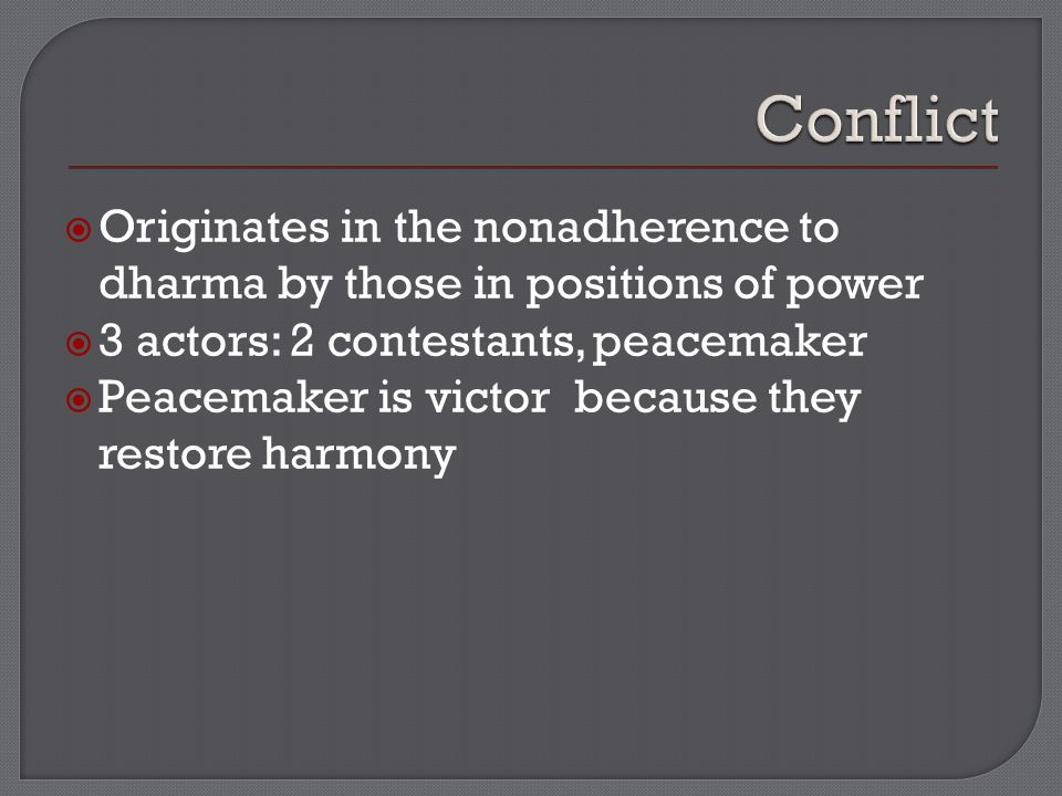 Originates in the nonadherence to dharma by those in positions of power  3 actors: 2 contestants, peacemaker  Peacemaker is victor because they restore harmony