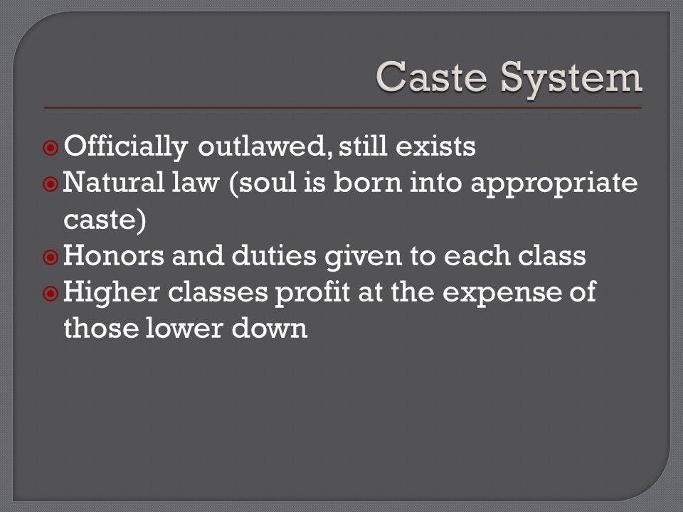  Officially outlawed, still exists  Natural law (soul is born into appropriate caste)  Honors and duties given to each class  Higher classes profit at the expense of those lower down