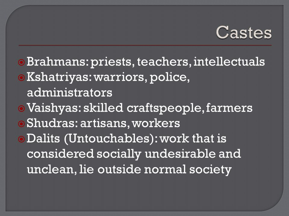  Brahmans: priests, teachers, intellectuals  Kshatriyas: warriors, police, administrators  Vaishyas: skilled craftspeople, farmers  Shudras: artisans, workers  Dalits (Untouchables): work that is considered socially undesirable and unclean, lie outside normal society