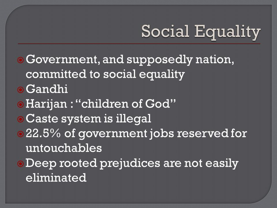  Government, and supposedly nation, committed to social equality  Gandhi  Harijan : children of God  Caste system is illegal  22.5% of government jobs reserved for untouchables  Deep rooted prejudices are not easily eliminated