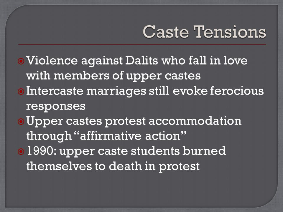  Violence against Dalits who fall in love with members of upper castes  Intercaste marriages still evoke ferocious responses  Upper castes protest accommodation through affirmative action  1990: upper caste students burned themselves to death in protest