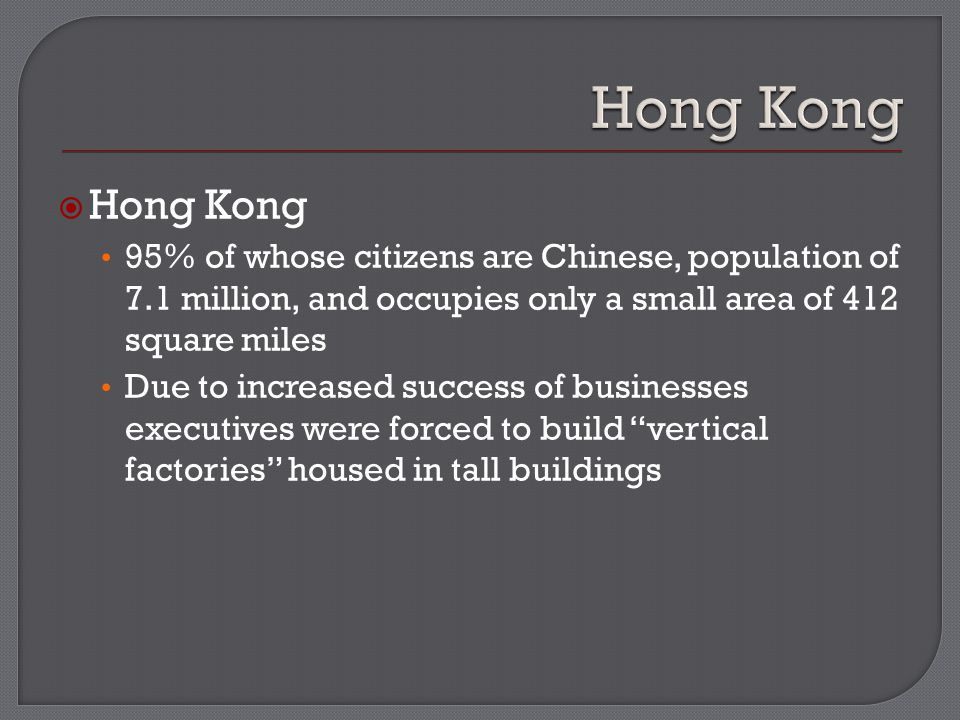  Hong Kong 95% of whose citizens are Chinese, population of 7.1 million, and occupies only a small area of 412 square miles Due to increased success of businesses executives were forced to build vertical factories housed in tall buildings