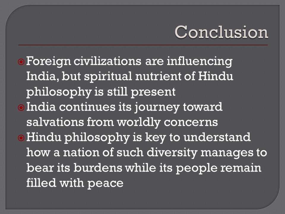  Foreign civilizations are influencing India, but spiritual nutrient of Hindu philosophy is still present  India continues its journey toward salvations from worldly concerns  Hindu philosophy is key to understand how a nation of such diversity manages to bear its burdens while its people remain filled with peace