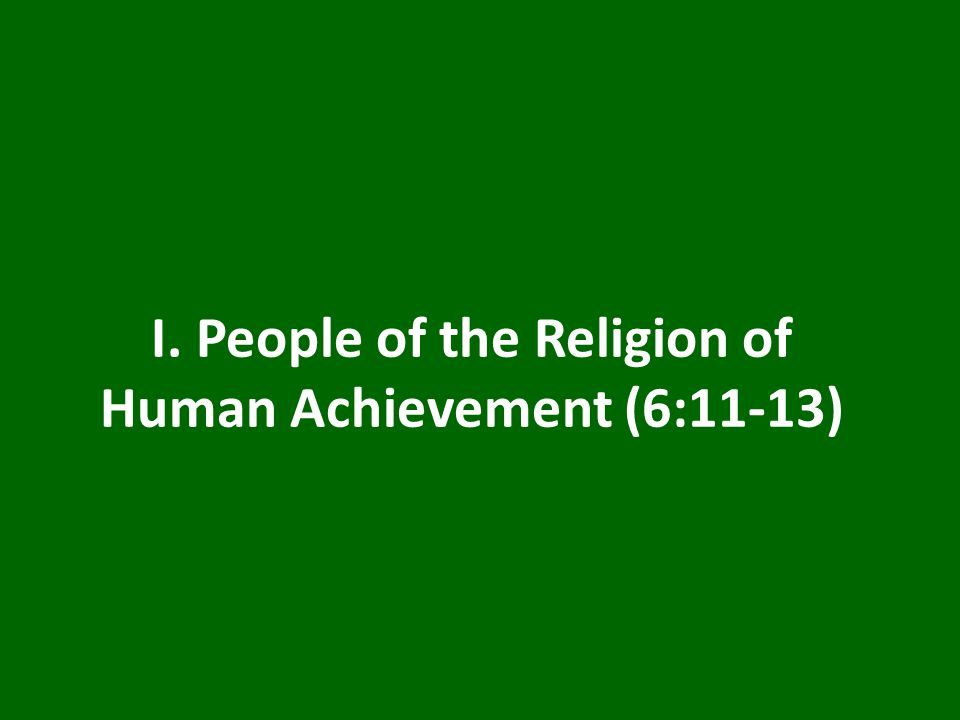 I. People of the Religion of Human Achievement (6:11-13)