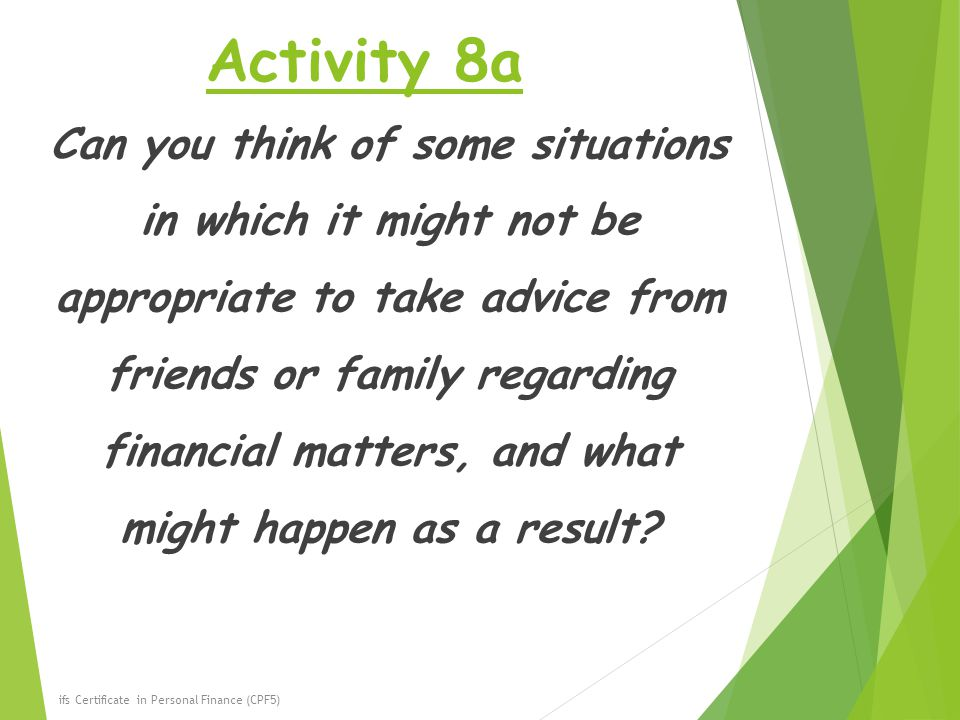 Activity 8a Can you think of some situations in which it might not be appropriate to take advice from friends or family regarding financial matters, and what might happen as a result.