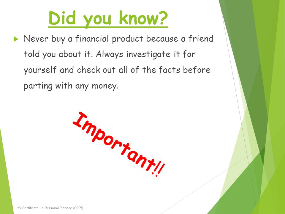 Did you know. Never buy a financial product because a friend told you about it.