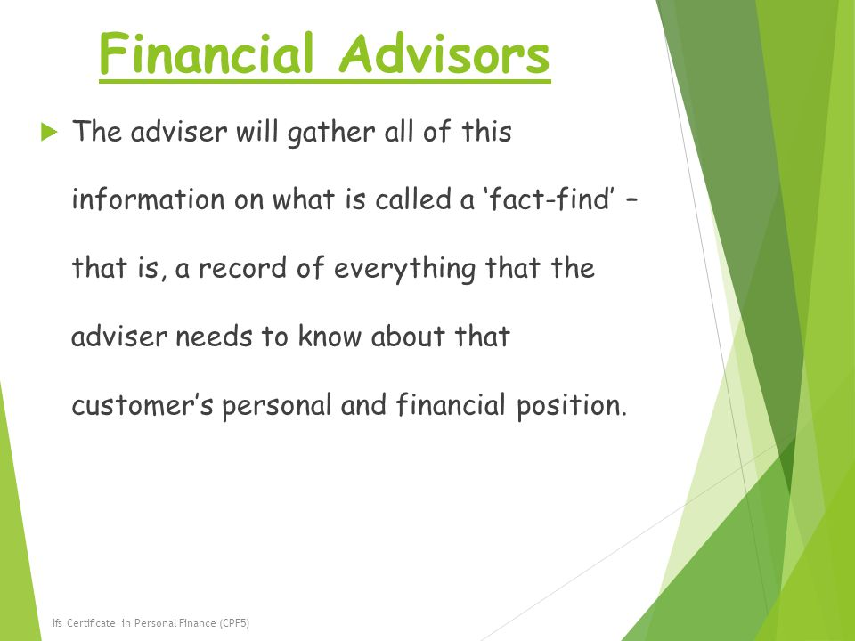 Financial Advisors  The adviser will gather all of this information on what is called a 'fact-find' – that is, a record of everything that the adviser needs to know about that customer's personal and financial position.