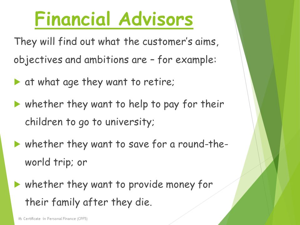 Financial Advisors They will find out what the customer's aims, objectives and ambitions are – for example:  at what age they want to retire;  whether they want to help to pay for their children to go to university;  whether they want to save for a round-the- world trip; or  whether they want to provide money for their family after they die.
