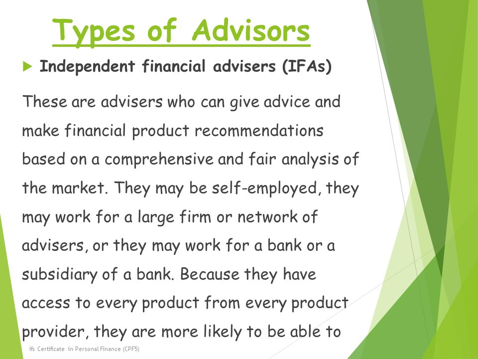 Types of Advisors  Independent financial advisers (IFAs) These are advisers who can give advice and make financial product recommendations based on a comprehensive and fair analysis of the market.