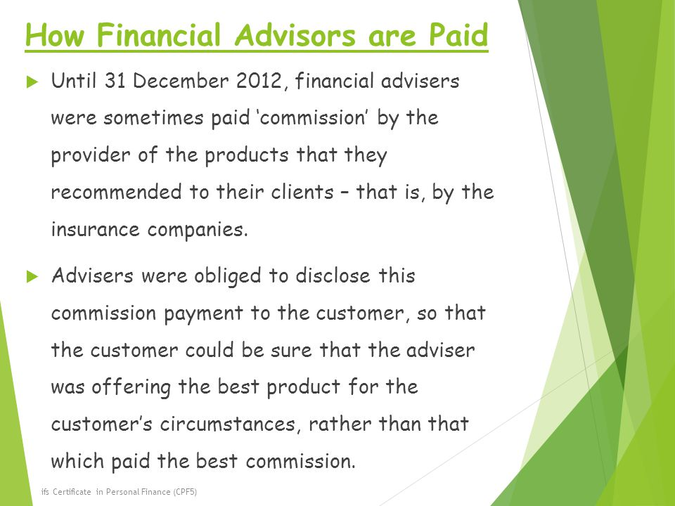 How Financial Advisors are Paid  Until 31 December 2012, financial advisers were sometimes paid 'commission' by the provider of the products that they recommended to their clients – that is, by the insurance companies.