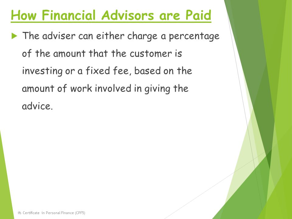 How Financial Advisors are Paid  The adviser can either charge a percentage of the amount that the customer is investing or a fixed fee, based on the amount of work involved in giving the advice.