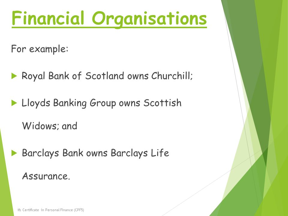 Financial Organisations For example:  Royal Bank of Scotland owns Churchill;  Lloyds Banking Group owns Scottish Widows; and  Barclays Bank owns Barclays Life Assurance.