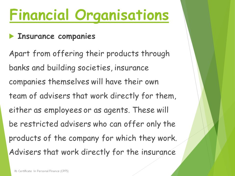 Financial Organisations  Insurance companies Apart from offering their products through banks and building societies, insurance companies themselves will have their own team of advisers that work directly for them, either as employees or as agents.