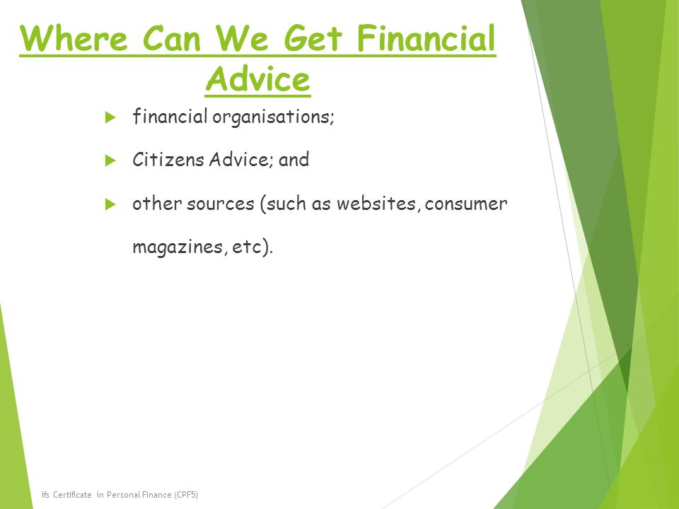 Where Can We Get Financial Advice  financial organisations;  Citizens Advice; and  other sources (such as websites, consumer magazines, etc).