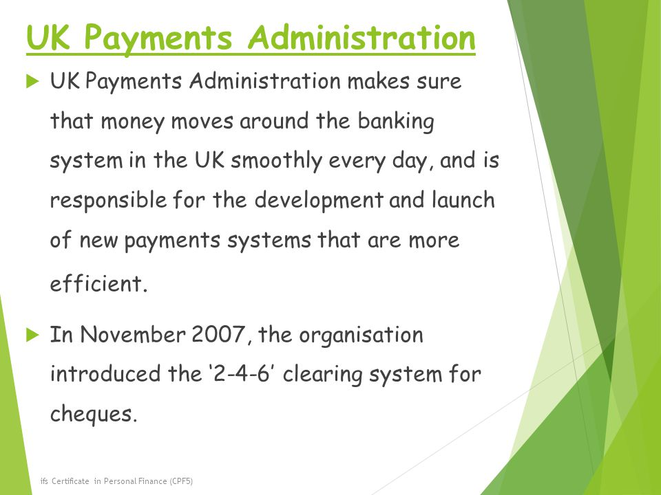 UK Payments Administration  UK Payments Administration makes sure that money moves around the banking system in the UK smoothly every day, and is responsible for the development and launch of new payments systems that are more efficient.