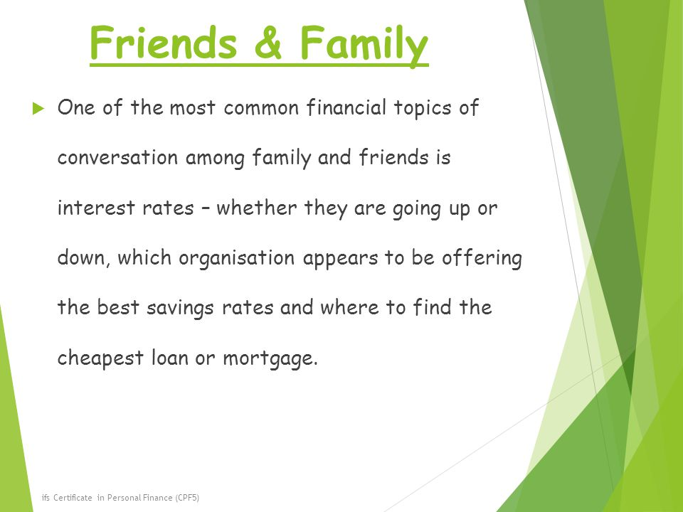 Friends & Family  One of the most common financial topics of conversation among family and friends is interest rates – whether they are going up or down, which organisation appears to be offering the best savings rates and where to find the cheapest loan or mortgage.