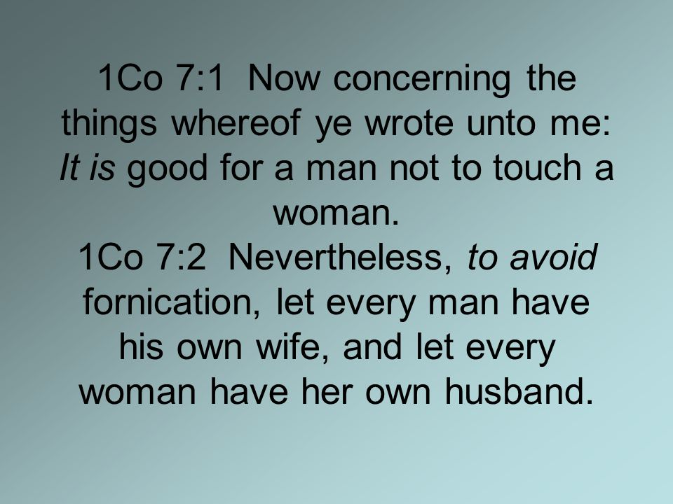 1Co 7:1 Now concerning the things whereof ye wrote unto me: It is good for a man not to touch a woman.