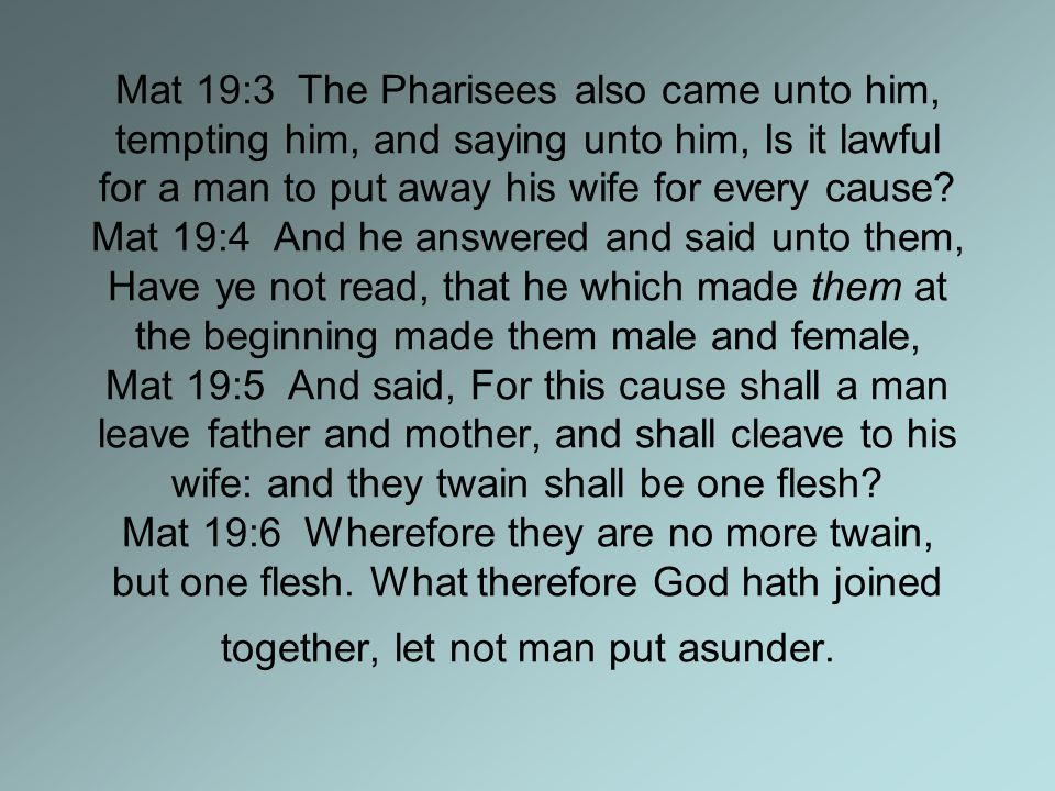 Mat 19:3 The Pharisees also came unto him, tempting him, and saying unto him, Is it lawful for a man to put away his wife for every cause.