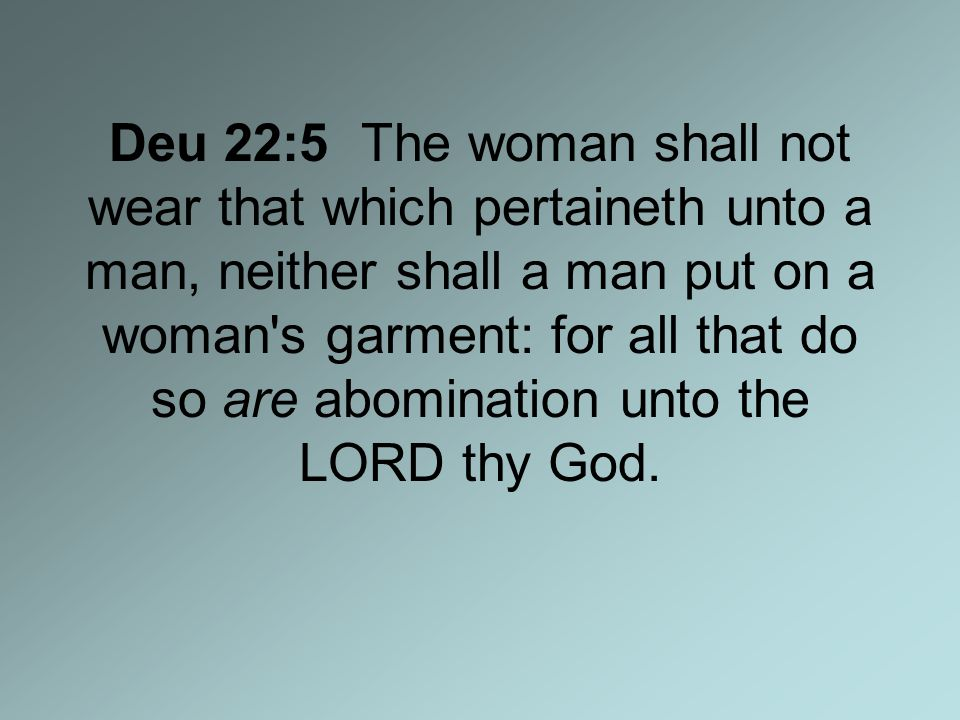 Deu 22:5 The woman shall not wear that which pertaineth unto a man, neither shall a man put on a woman s garment: for all that do so are abomination unto the LORD thy God.