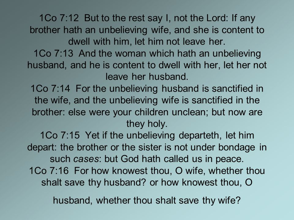 1Co 7:12 But to the rest say I, not the Lord: If any brother hath an unbelieving wife, and she is content to dwell with him, let him not leave her.