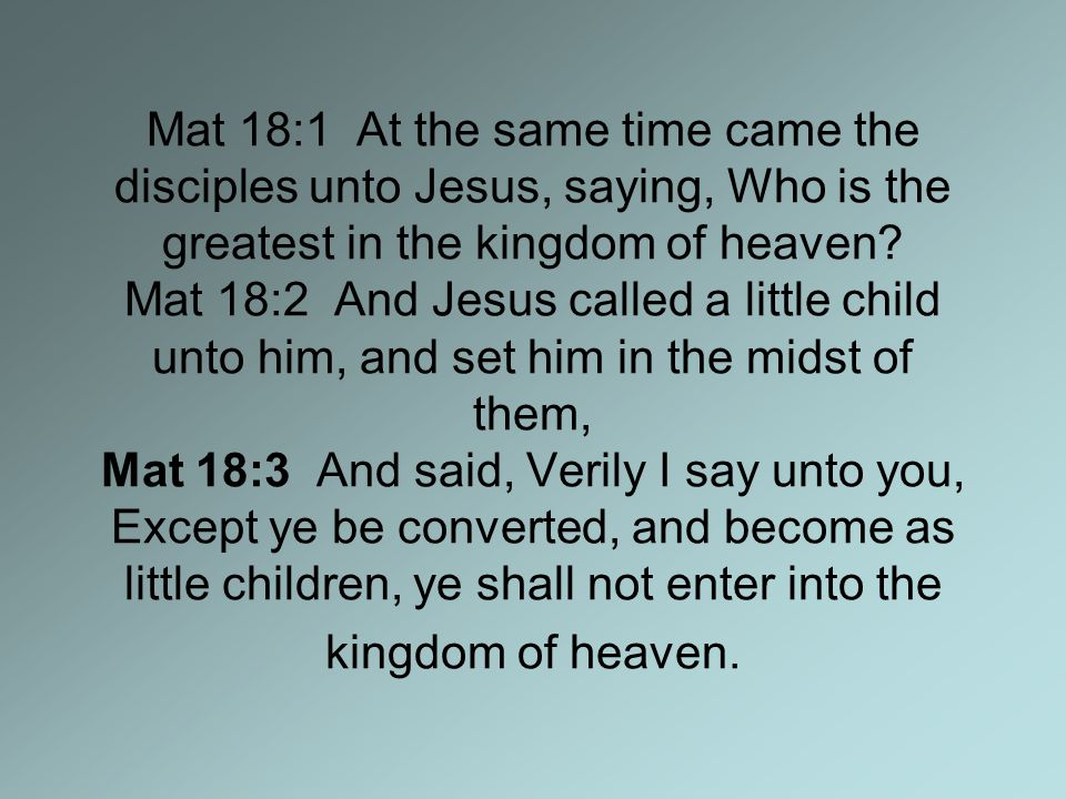 Mat 18:1 At the same time came the disciples unto Jesus, saying, Who is the greatest in the kingdom of heaven.