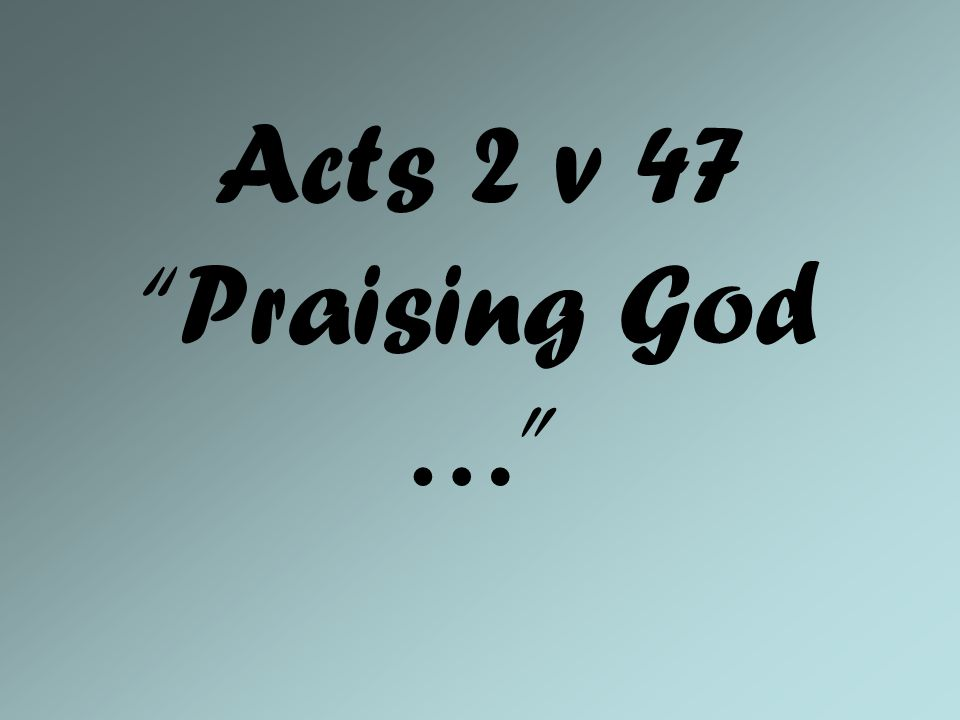 Acts 2 v 47 Praising God …