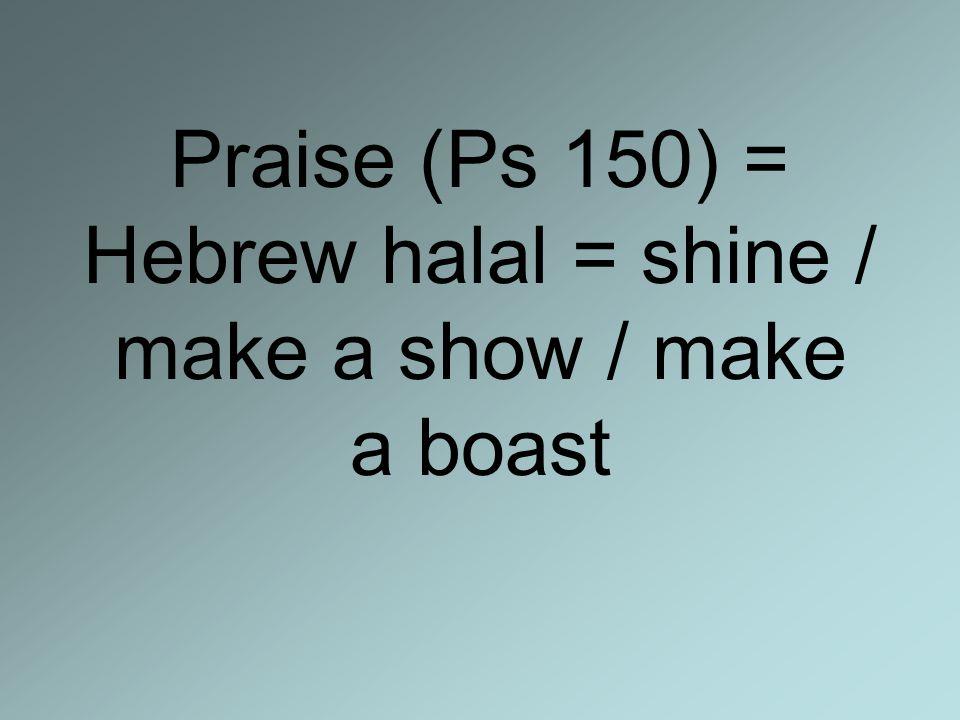 Praise (Ps 150) = Hebrew halal = shine / make a show / make a boast