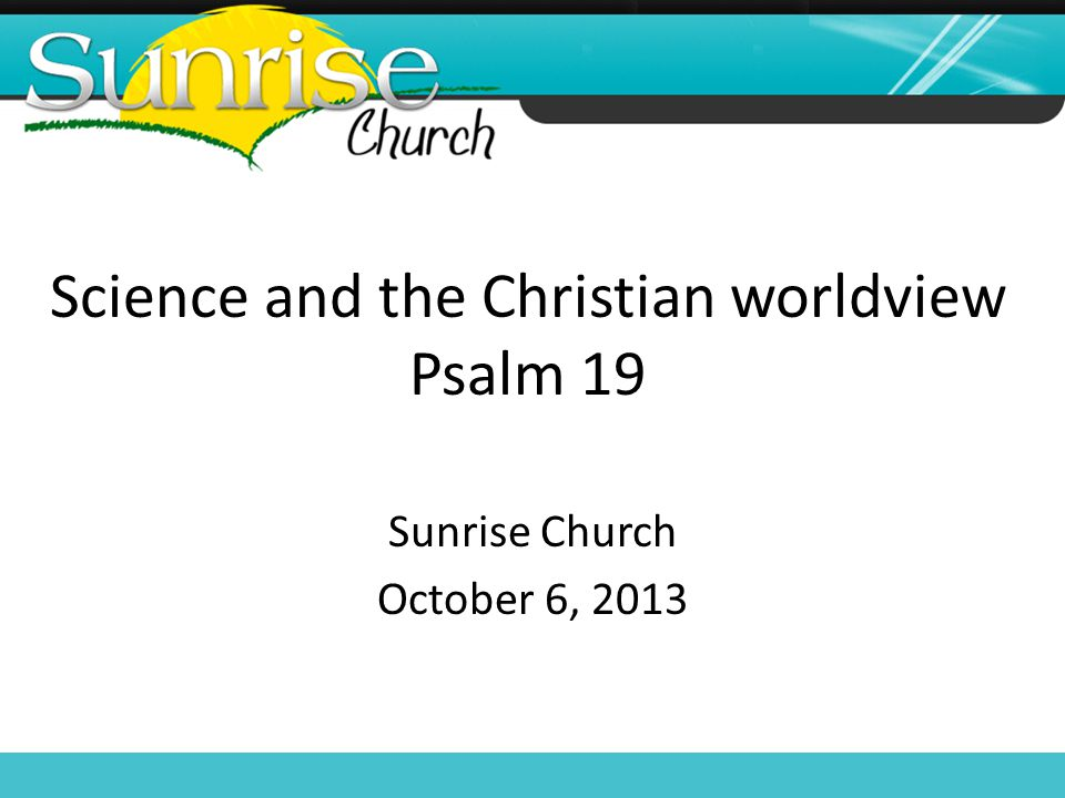 Science and the Christian worldview Psalm 19 Sunrise Church October 6, 2013