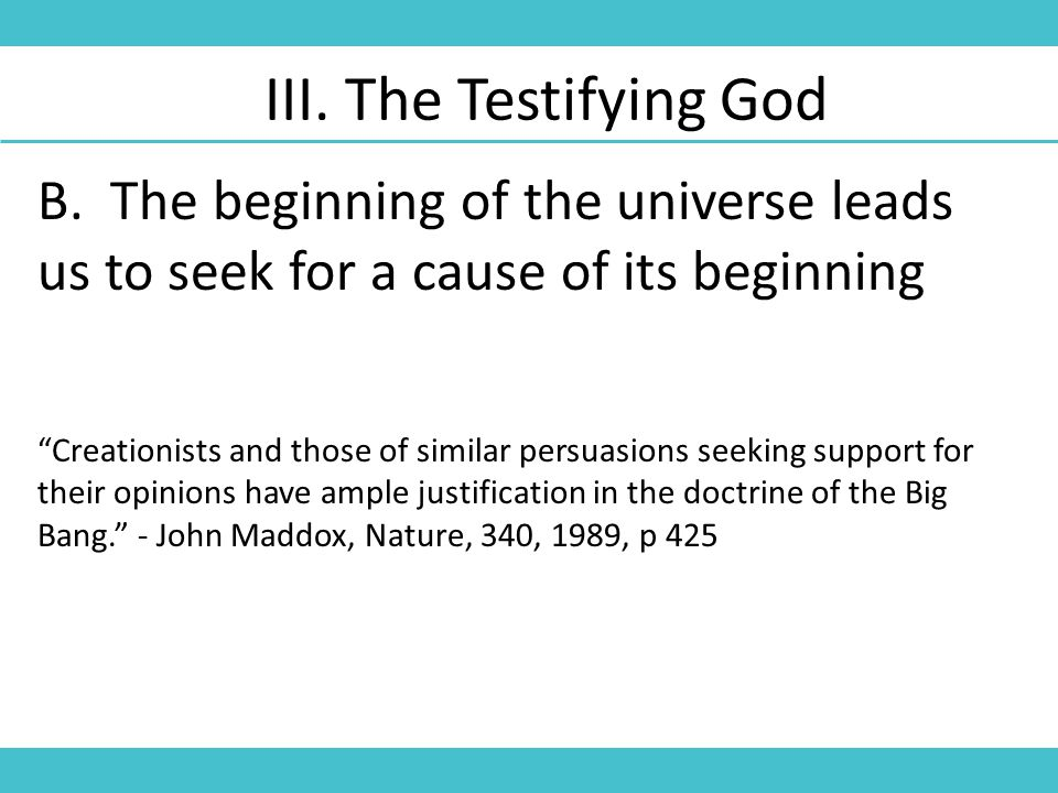 "B. The beginning of the universe leads us to seek for a cause of its beginning III. The Testifying God ""Creationists and those of similar persuasions"