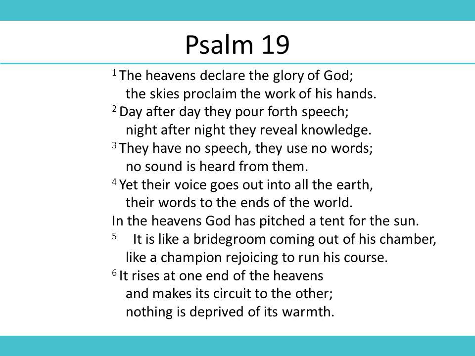 Psalm 19 1 The heavens declare the glory of God; the skies proclaim the work of his hands.