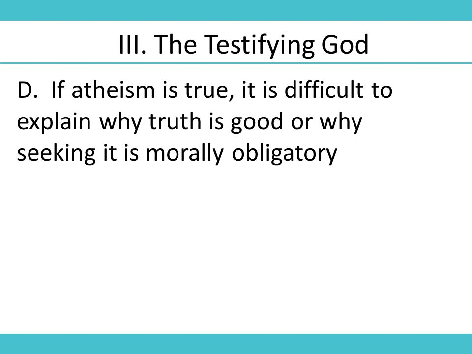 D. If atheism is true, it is difficult to explain why truth is good or why seeking it is morally obligatory III. The Testifying God