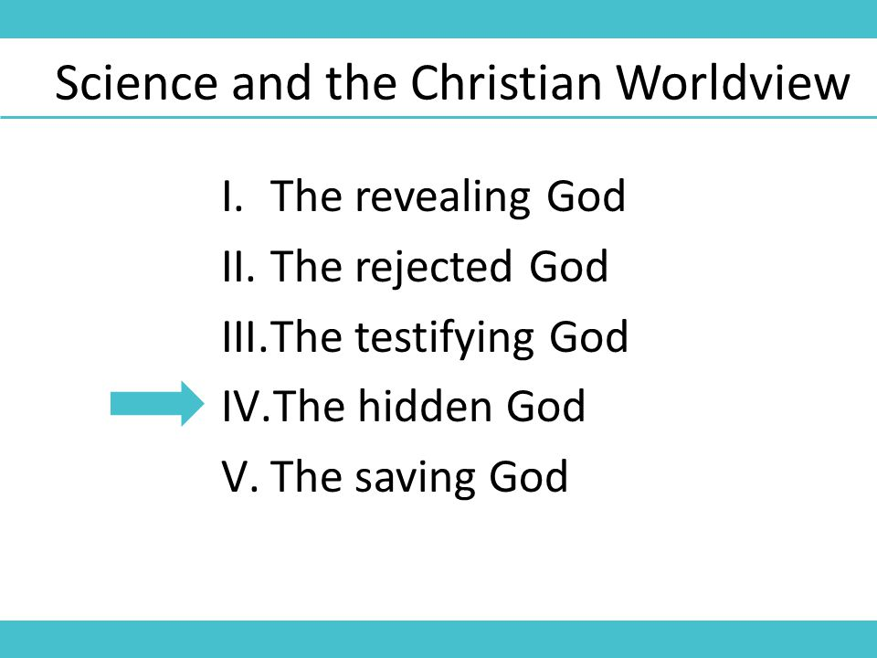 Science and the Christian Worldview I.The revealing God II.The rejected God III.The testifying God IV.The hidden God V.The saving God