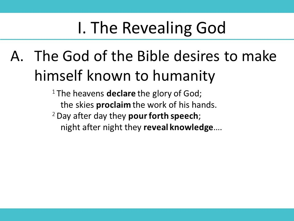I. The Revealing God A.The God of the Bible desires to make himself known to humanity 1 The heavens declare the glory of God; the skies proclaim the w