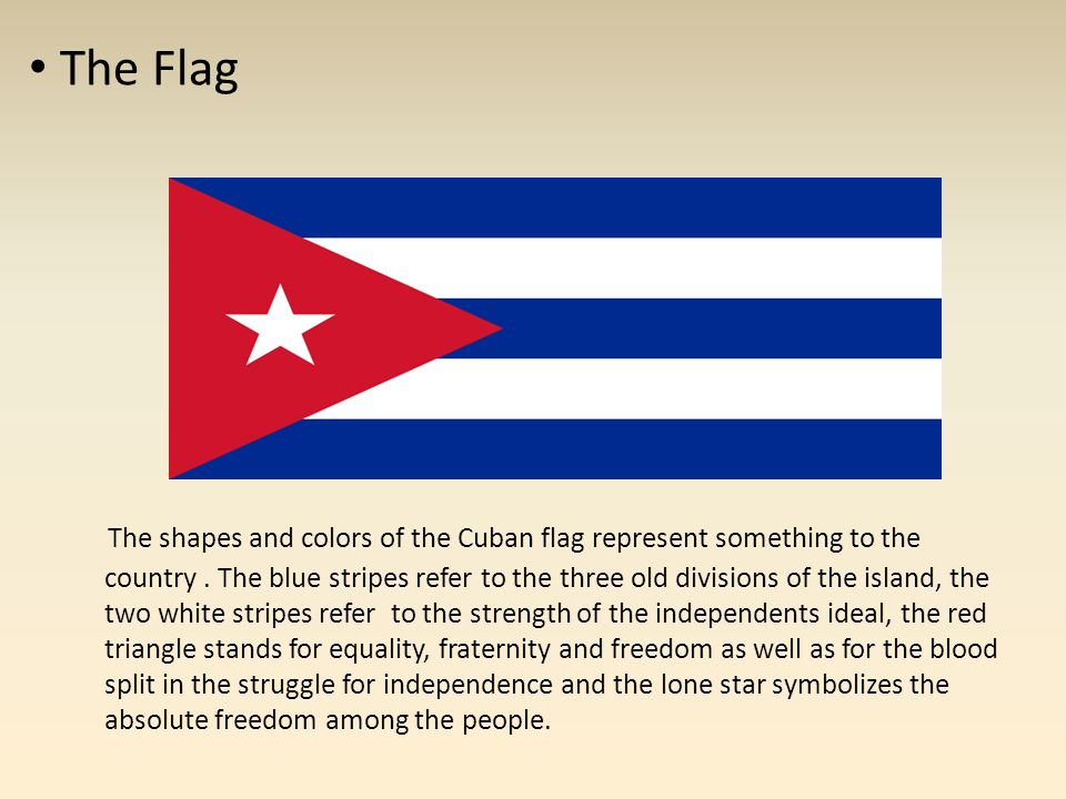 The Flag The shapes and colors of the Cuban flag represent something to the country. The blue stripes refer to the three old divisions of the island,