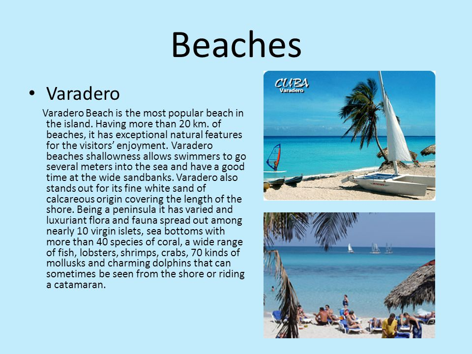 Beaches Varadero Varadero Beach is the most popular beach in the island. Having more than 20 km. of beaches, it has exceptional natural features for t