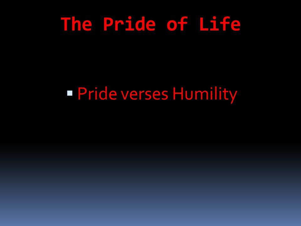 The Pride of Life  Pride verses Humility