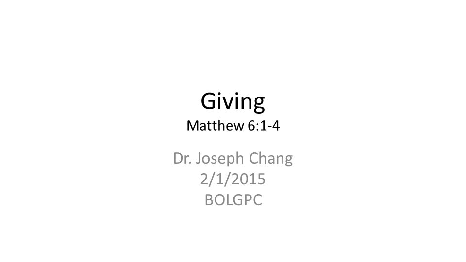 Giving Matthew 6:1-4 Dr. Joseph Chang 2/1/2015 BOLGPC