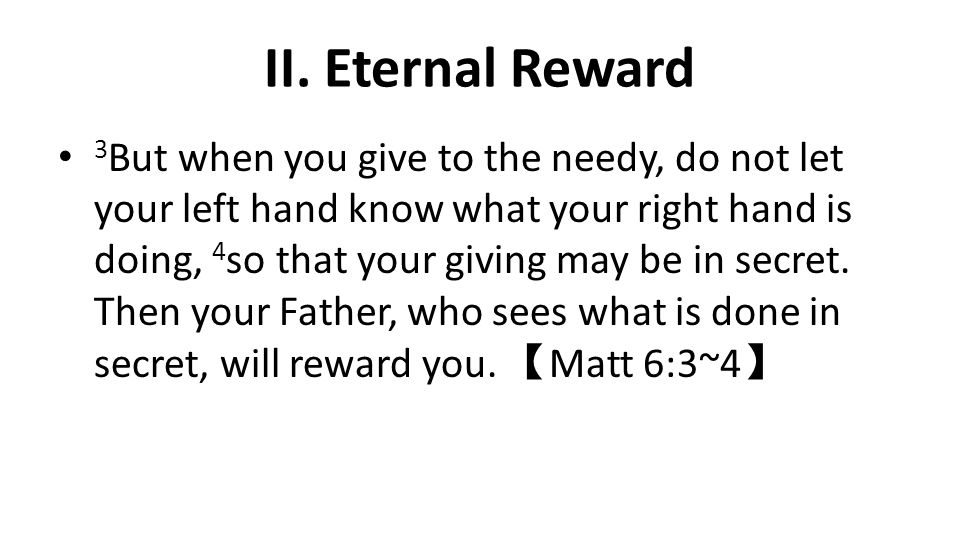 II. Eternal Reward 3 But when you give to the needy, do not let your left hand know what your right hand is doing, 4 so that your giving may be in sec