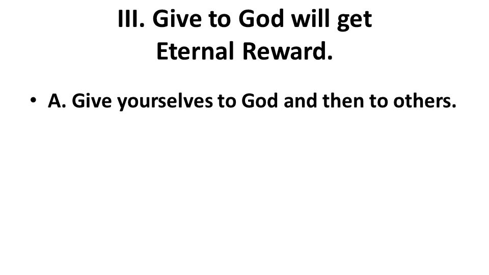 III. Give to God will get Eternal Reward. A. Give yourselves to God and then to others.