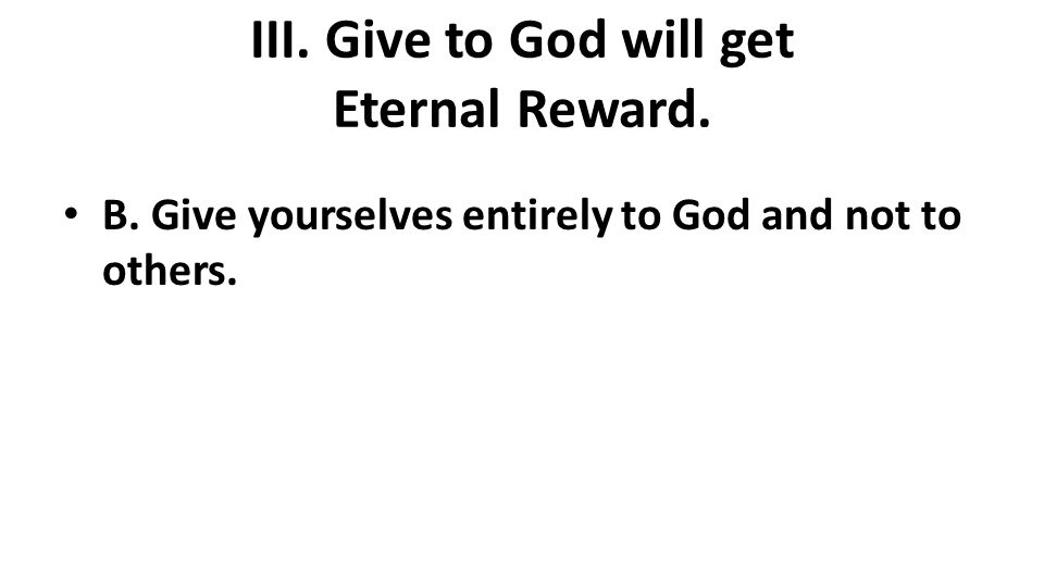 III. Give to God will get Eternal Reward. B. Give yourselves entirely to God and not to others.