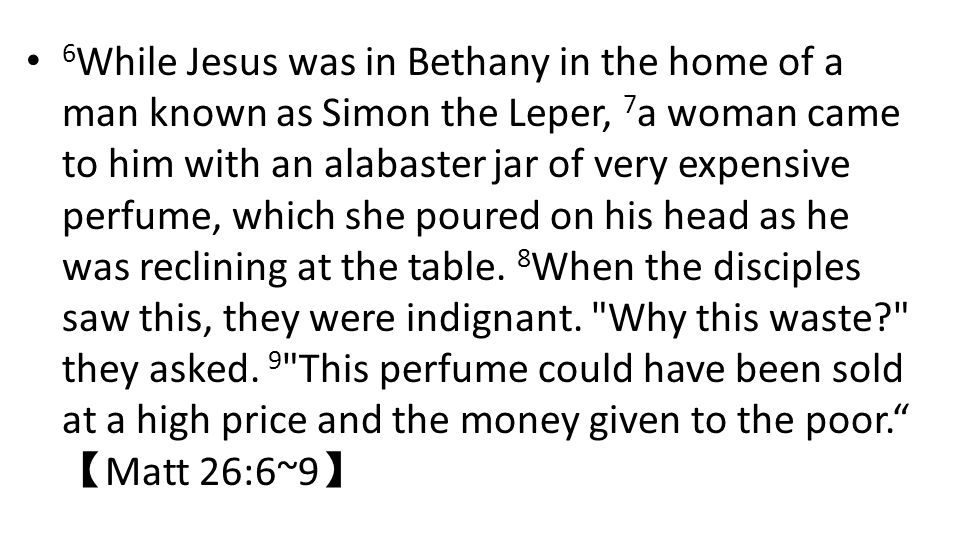 6 While Jesus was in Bethany in the home of a man known as Simon the Leper, 7 a woman came to him with an alabaster jar of very expensive perfume, which she poured on his head as he was reclining at the table.