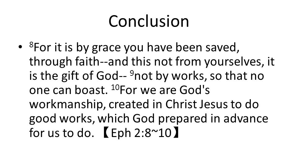 Conclusion 8 For it is by grace you have been saved, through faith--and this not from yourselves, it is the gift of God-- 9 not by works, so that no o