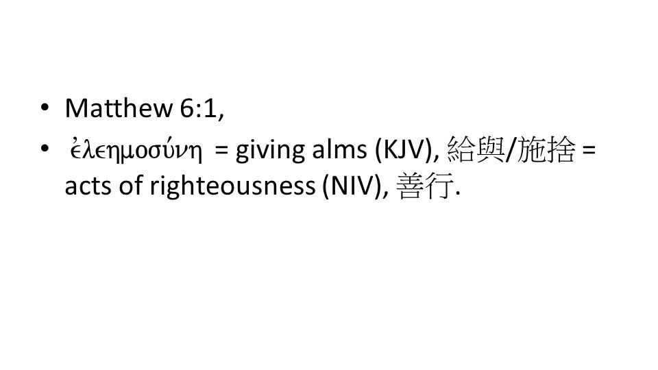 Matthew 6:1, evlehmosu,nh = giving alms (KJV), 給與 / 施捨 = acts of righteousness (NIV), 善行.
