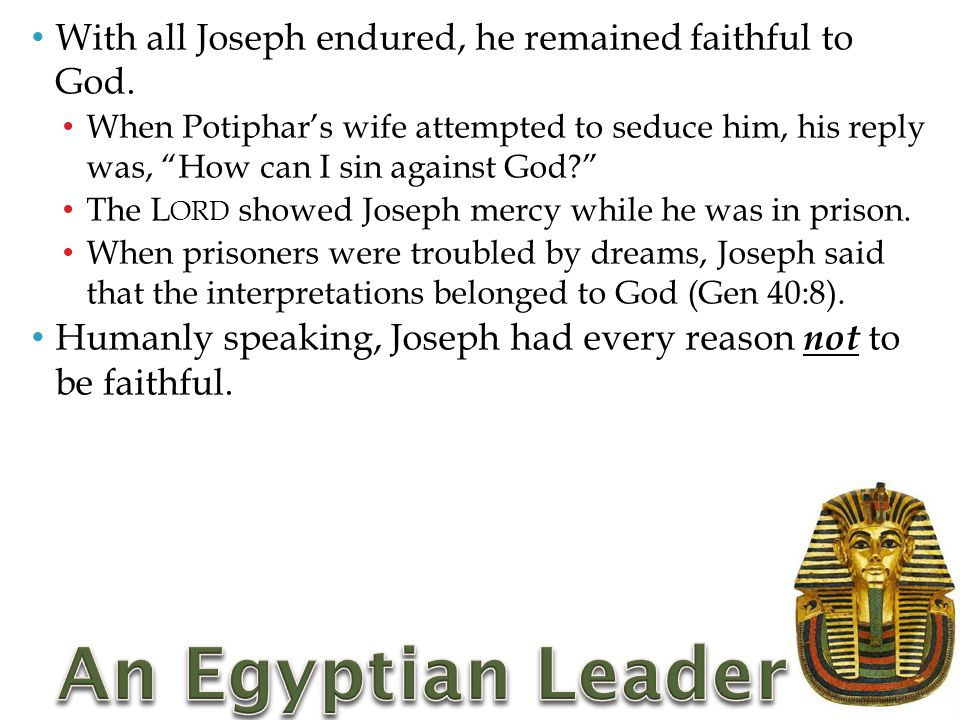 """With all Joseph endured, he remained faithful to God. When Potiphar's wife attempted to seduce him, his reply was, """"How can I sin against God?"""" The L"""