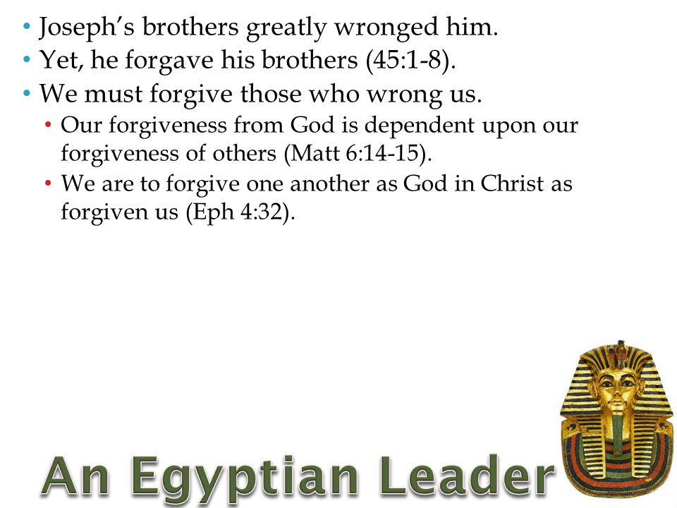 Joseph's brothers greatly wronged him.Yet, he forgave his brothers (45:1-8).
