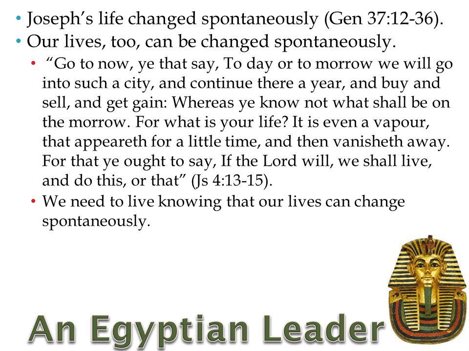 Joseph's life changed spontaneously (Gen 37:12-36).