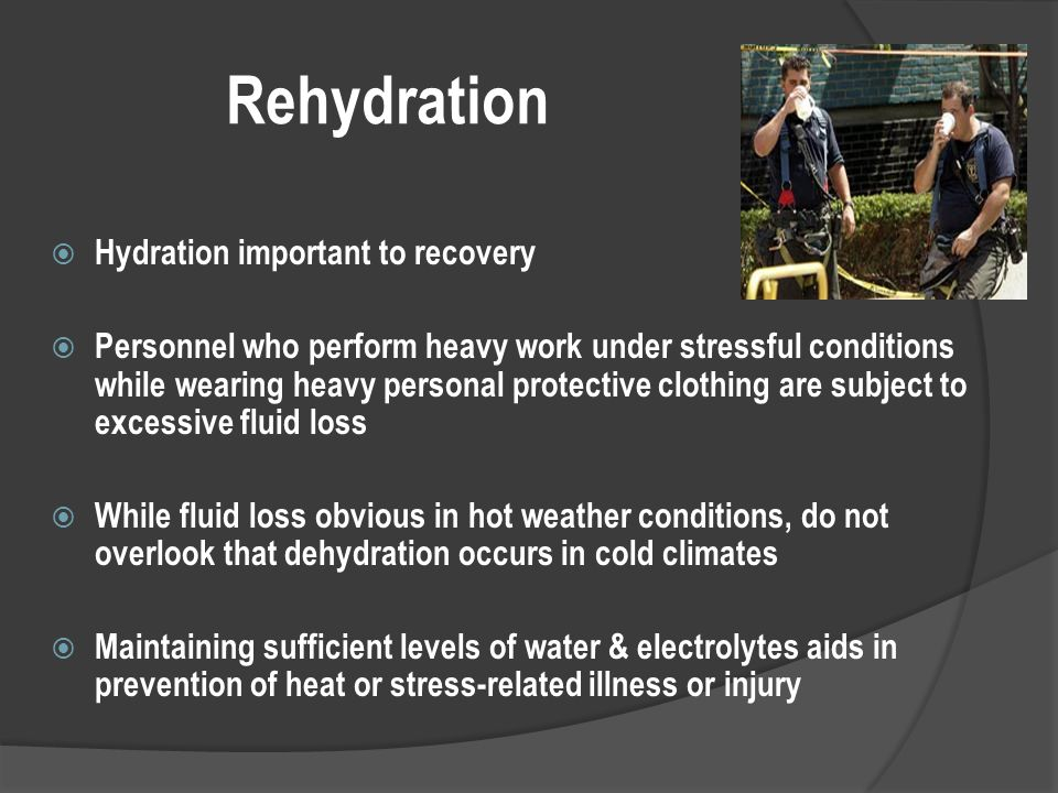 Rehydration  Hydration important to recovery  Personnel who perform heavy work under stressful conditions while wearing heavy personal protective clothing are subject to excessive fluid loss  While fluid loss obvious in hot weather conditions, do not overlook that dehydration occurs in cold climates  Maintaining sufficient levels of water & electrolytes aids in prevention of heat or stress-related illness or injury
