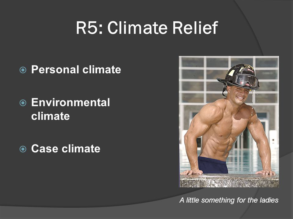 R5: Climate Relief  Personal climate  Environmental climate  Case climate A little something for the ladies