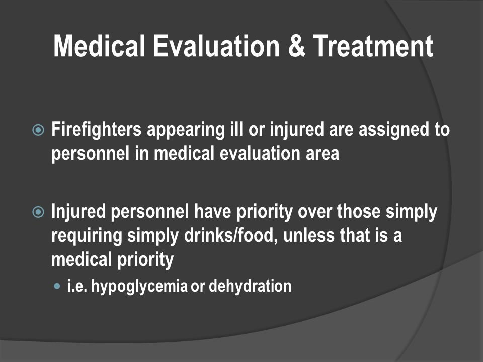Medical Evaluation & Treatment  Firefighters appearing ill or injured are assigned to personnel in medical evaluation area  Injured personnel have priority over those simply requiring simply drinks/food, unless that is a medical priority i.e.