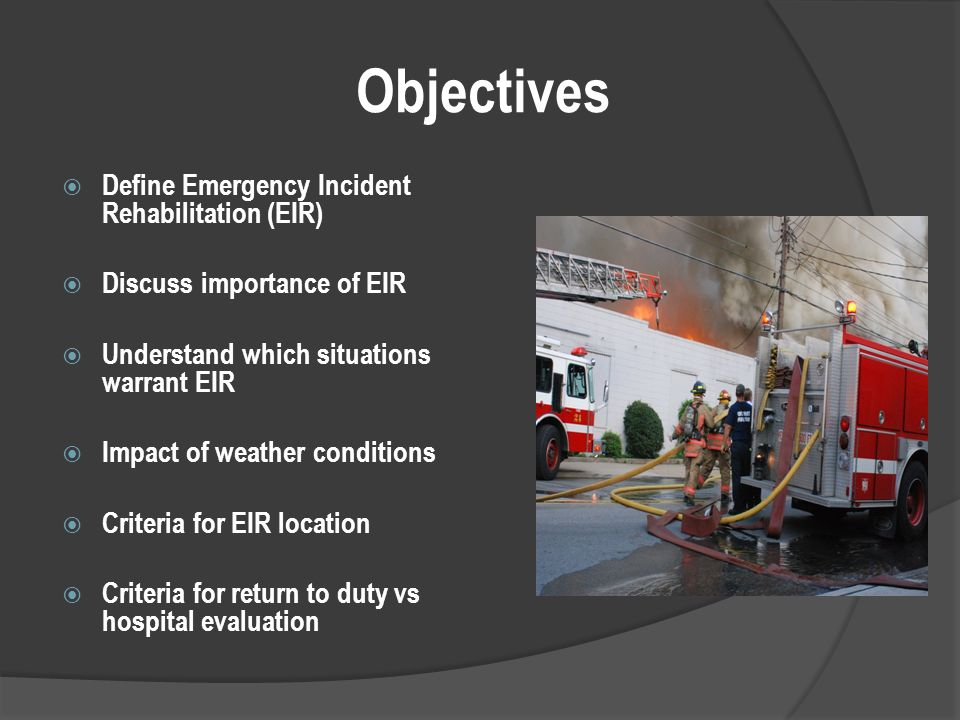 Objectives  Define Emergency Incident Rehabilitation (EIR)  Discuss importance of EIR  Understand which situations warrant EIR  Impact of weather conditions  Criteria for EIR location  Criteria for return to duty vs hospital evaluation